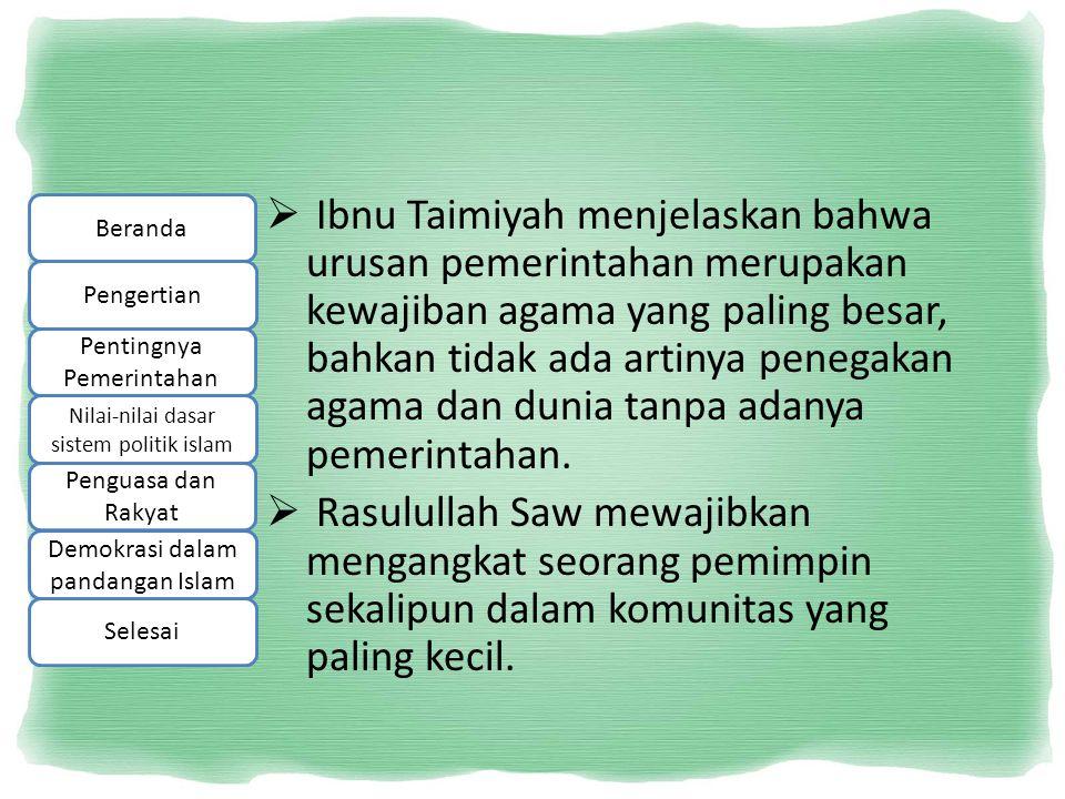 Ibnu Taimiyah menjelaskan bahwa urusan pemerintahan merupakan kewajiban agama yang paling besar, bahkan tidak ada artinya penegakan agama dan dunia tanpa adanya pemerintahan.