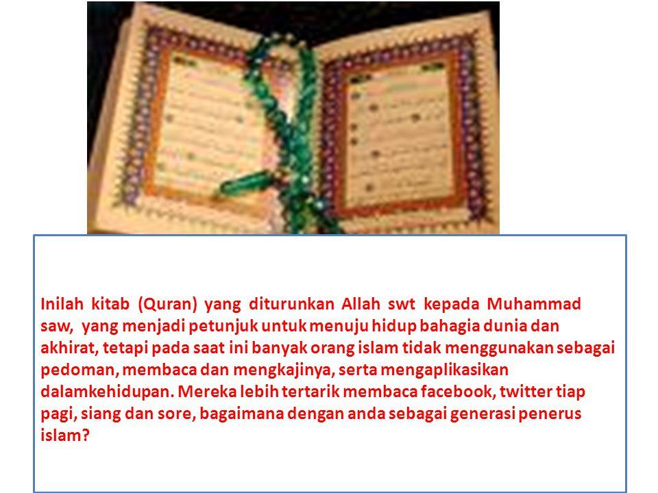 Inilah kitab (Quran) yang diturunkan Allah swt kepada Muhammad saw, yang menjadi petunjuk untuk menuju hidup bahagia dunia dan akhirat, tetapi pada saat ini banyak orang islam tidak menggunakan sebagai pedoman, membaca dan mengkajinya, serta mengaplikasikan dalamkehidupan.