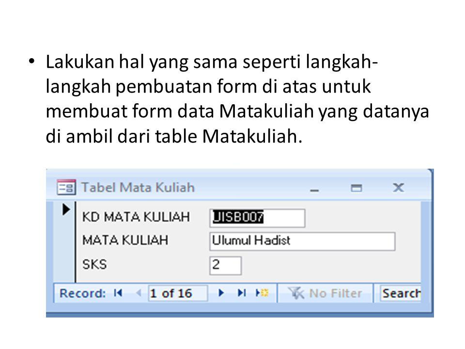 Lakukan hal yang sama seperti langkah-langkah pembuatan form di atas untuk membuat form data Matakuliah yang datanya di ambil dari table Matakuliah.