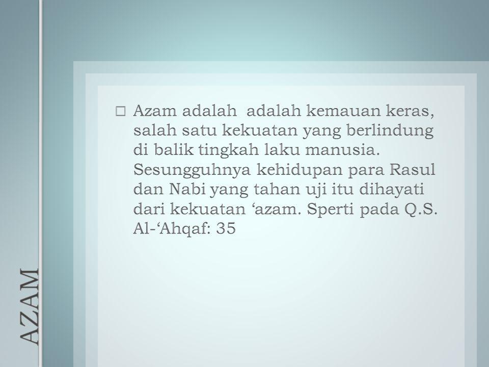Azam adalah adalah kemauan keras, salah satu kekuatan yang berlindung di balik tingkah laku manusia. Sesungguhnya kehidupan para Rasul dan Nabi yang tahan uji itu dihayati dari kekuatan 'azam. Sperti pada Q.S. Al-'Ahqaf: 35