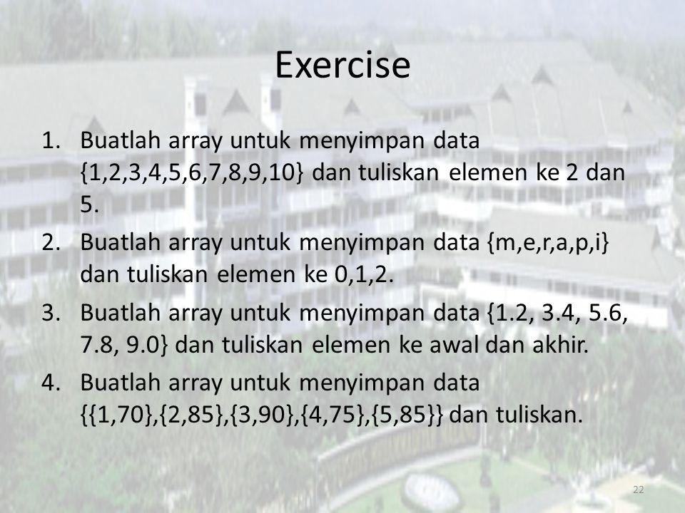 Exercise Buatlah array untuk menyimpan data {1,2,3,4,5,6,7,8,9,10} dan tuliskan elemen ke 2 dan 5.