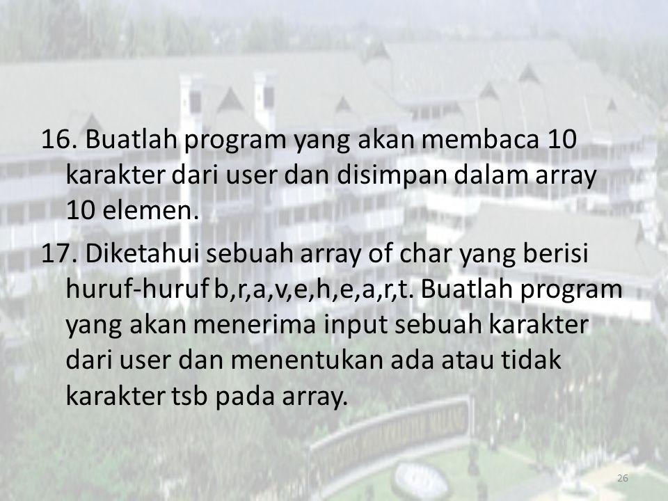 16. Buatlah program yang akan membaca 10 karakter dari user dan disimpan dalam array 10 elemen.