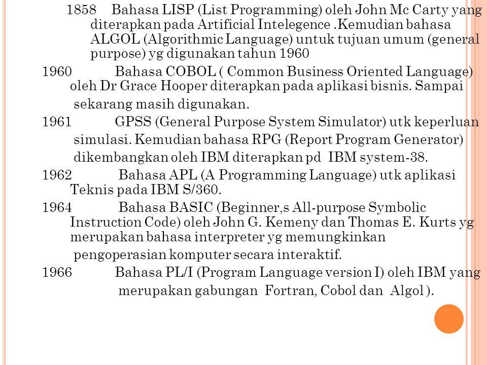 1858 Bahasa LISP (List Programming) oleh John Mc Carty yang diterapkan pada Artificial Intelegence .Kemudian bahasa ALGOL (Algorithmic Language) untuk tujuan umum (general purpose) yg digunakan tahun 1960 1960 Bahasa COBOL ( Common Business Oriented Language) oleh Dr Grace Hooper diterapkan pada aplikasi bisnis.