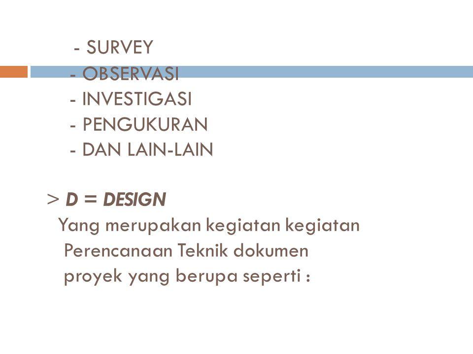 - SURVEY - OBSERVASI - INVESTIGASI - PENGUKURAN - DAN LAIN-LAIN > D = DESIGN Yang merupakan kegiatan kegiatan Perencanaan Teknik dokumen proyek yang berupa seperti :