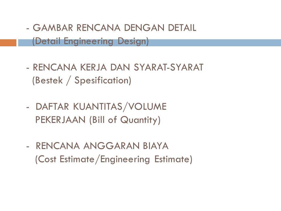 - GAMBAR RENCANA DENGAN DETAIL (Detail Engineering Design) - RENCANA KERJA DAN SYARAT-SYARAT (Bestek / Spesification) - DAFTAR KUANTITAS/VOLUME PEKERJAAN (Bill of Quantity) - RENCANA ANGGARAN BIAYA (Cost Estimate/Engineering Estimate)