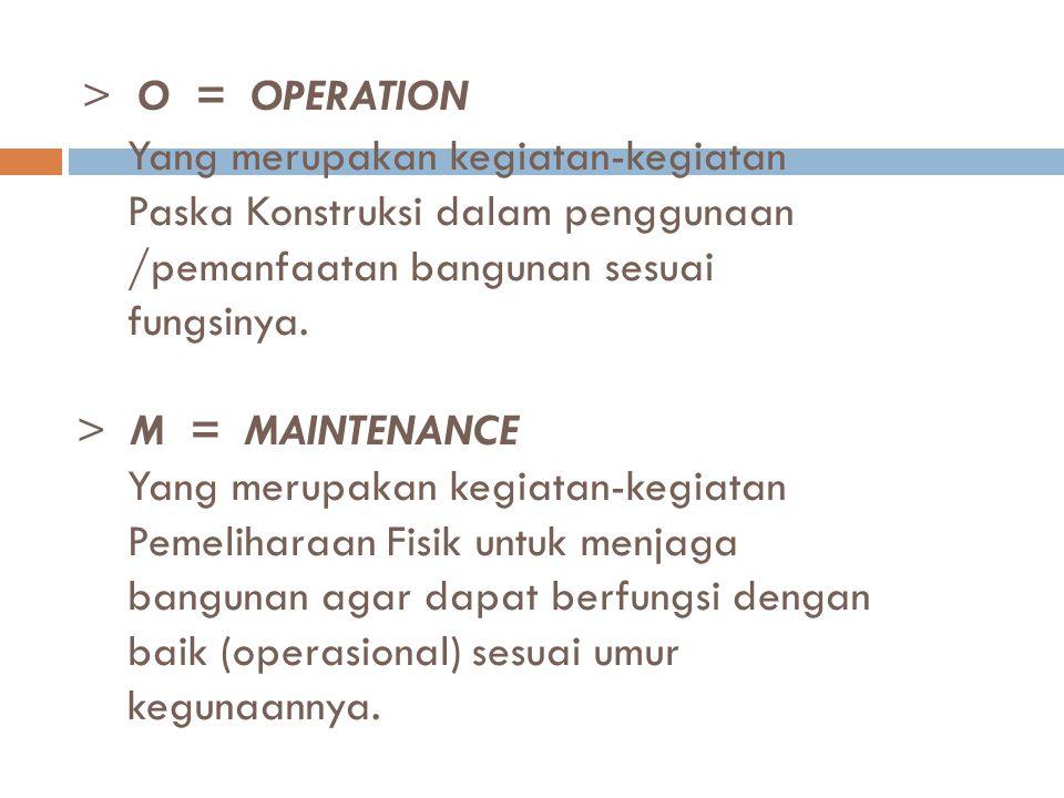 > O = OPERATION Yang merupakan kegiatan-kegiatan Paska Konstruksi dalam penggunaan /pemanfaatan bangunan sesuai fungsinya.