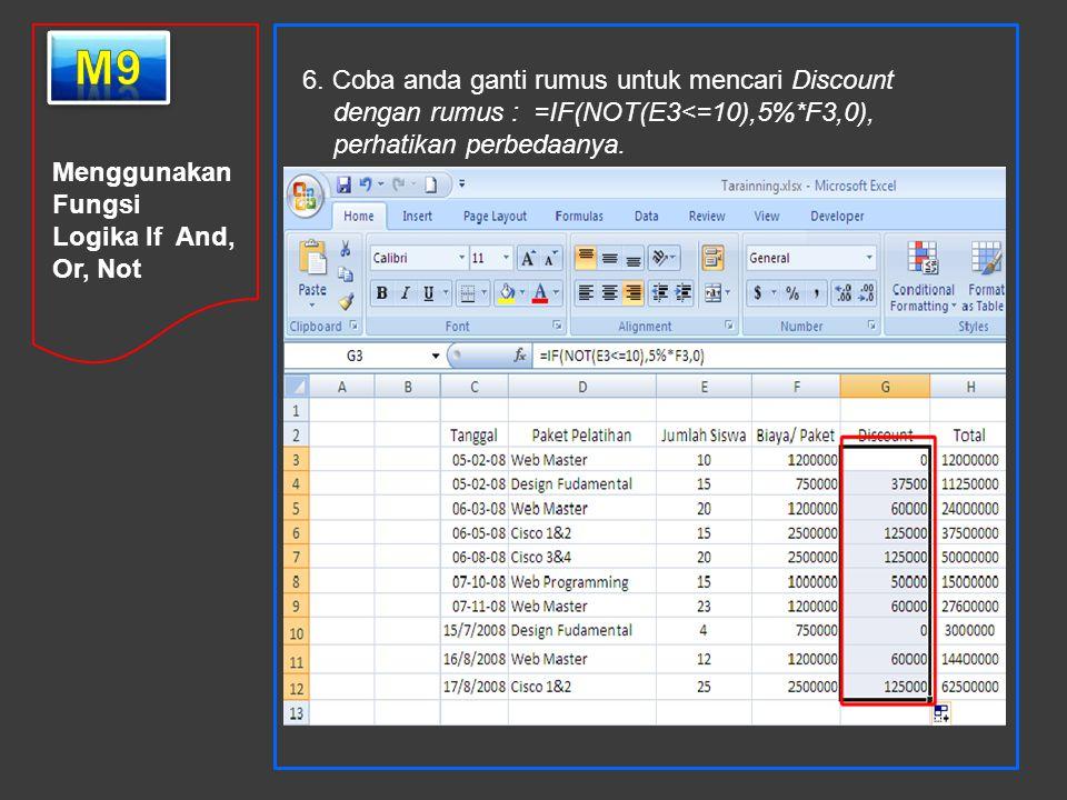 m9 6. Coba anda ganti rumus untuk mencari Discount dengan rumus : =IF(NOT(E3<=10),5%*F3,0), perhatikan perbedaanya.