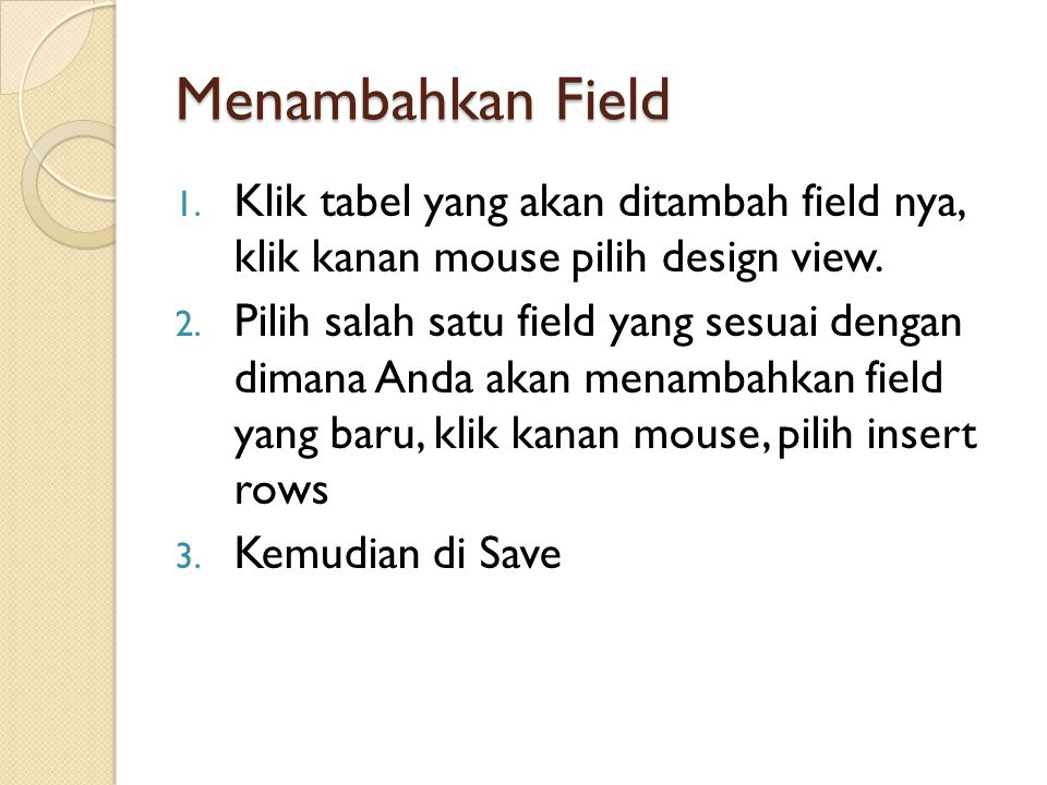 Menambahkan Field Klik tabel yang akan ditambah field nya, klik kanan mouse pilih design view.