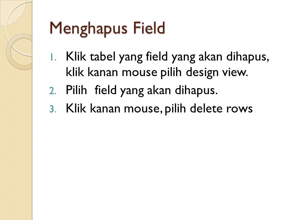 Menghapus Field Klik tabel yang field yang akan dihapus, klik kanan mouse pilih design view. Pilih field yang akan dihapus.