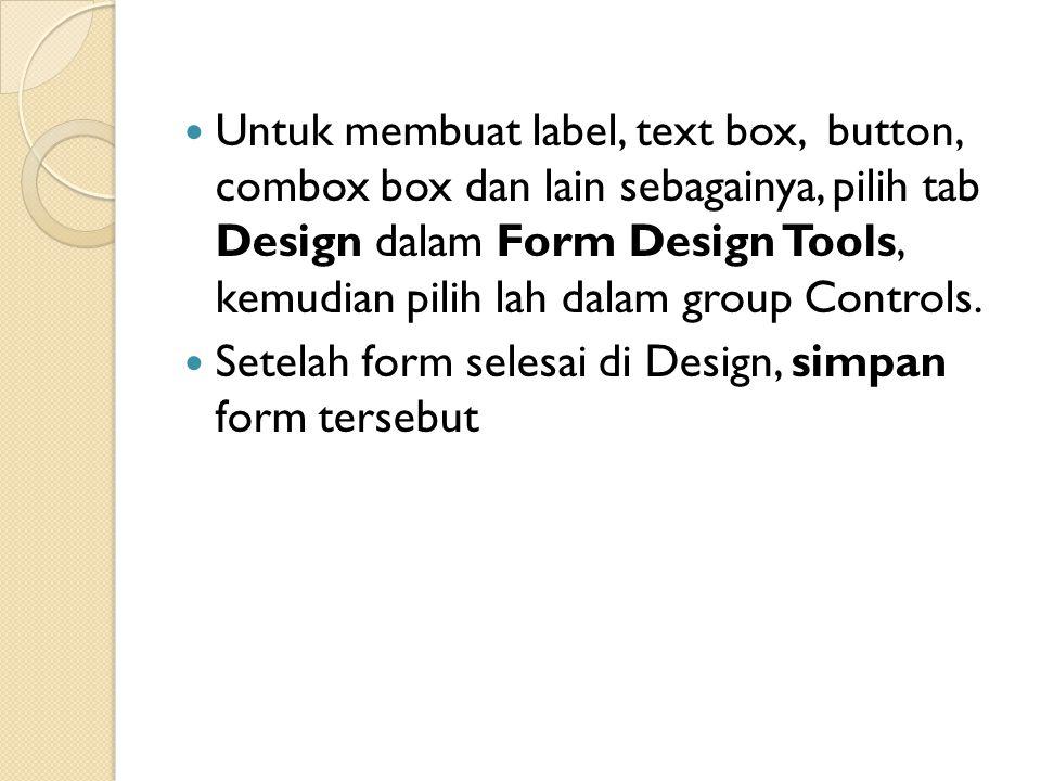 Untuk membuat label, text box, button, combox box dan lain sebagainya, pilih tab Design dalam Form Design Tools, kemudian pilih lah dalam group Controls.