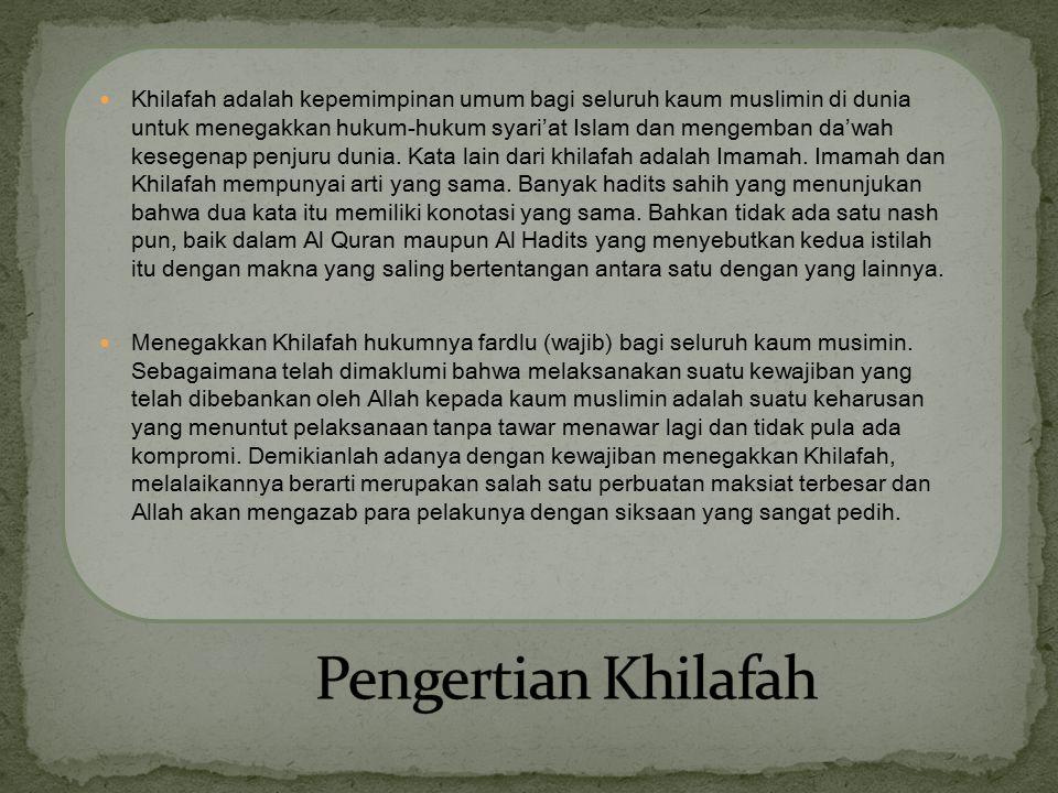 Khilafah adalah kepemimpinan umum bagi seluruh kaum muslimin di dunia untuk menegakkan hukum-hukum syari'at Islam dan mengemban da'wah kesegenap penjuru dunia. Kata lain dari khilafah adalah Imamah. Imamah dan Khilafah mempunyai arti yang sama. Banyak hadits sahih yang menunjukan bahwa dua kata itu memiliki konotasi yang sama. Bahkan tidak ada satu nash pun, baik dalam Al Quran maupun Al Hadits yang menyebutkan kedua istilah itu dengan makna yang saling bertentangan antara satu dengan yang lainnya.