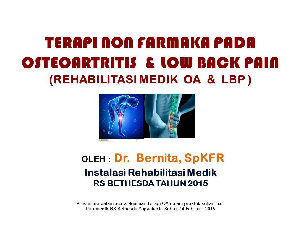 TERAPI NON FARMAKA PADA OSTEOARTRITIS & LOW BACK PAIN (REHABILITASI MEDIK OA & LBP ) OLEH : Dr. Bernita, SpKFR Instalasi Rehabilitasi Medik RS BETHESDA TAHUN 2015