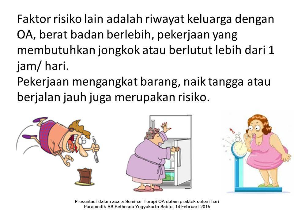 Faktor risiko lain adalah riwayat keluarga dengan OA, berat badan berlebih, pekerjaan yang membutuhkan jongkok atau berlutut lebih dari 1 jam/ hari.
