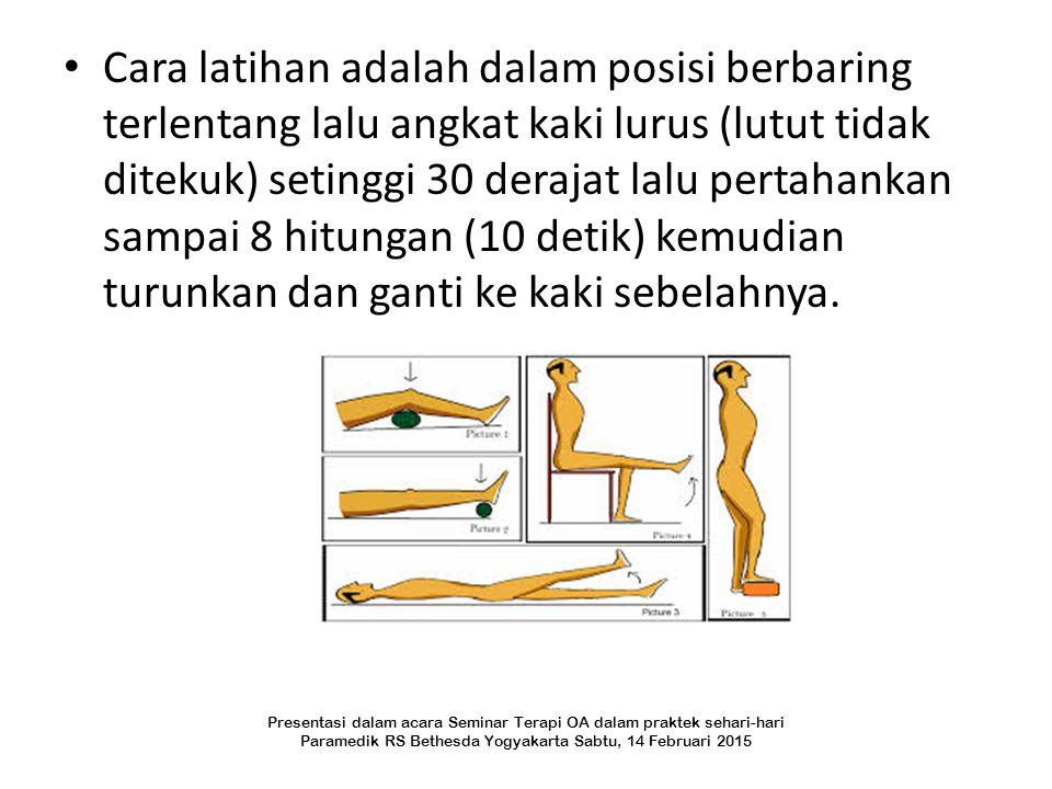Cara latihan adalah dalam posisi berbaring terlentang lalu angkat kaki lurus (lutut tidak ditekuk) setinggi 30 derajat lalu pertahankan sampai 8 hitungan (10 detik) kemudian turunkan dan ganti ke kaki sebelahnya.
