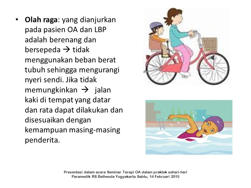 Olah raga: yang dianjurkan pada pasien OA dan LBP adalah berenang dan bersepeda  tidak menggunakan beban berat tubuh sehingga mengurangi nyeri sendi. Jika tidak memungkinkan  jalan kaki di tempat yang datar dan rata dapat dilakukan dan disesuaikan dengan kemampuan masing-masing penderita.