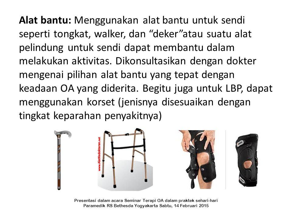 Alat bantu: Menggunakan alat bantu untuk sendi seperti tongkat, walker, dan deker atau suatu alat pelindung untuk sendi dapat membantu dalam melakukan aktivitas. Dikonsultasikan dengan dokter mengenai pilihan alat bantu yang tepat dengan keadaan OA yang diderita. Begitu juga untuk LBP, dapat menggunakan korset (jenisnya disesuaikan dengan tingkat keparahan penyakitnya)