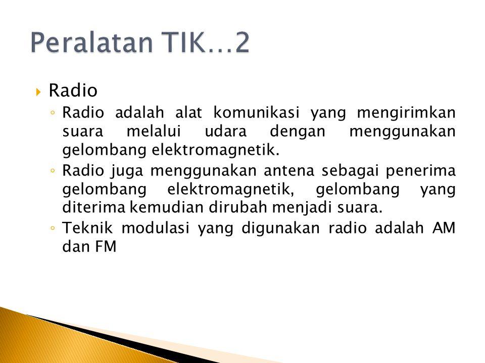 Peralatan TIK…2 Radio. Radio adalah alat komunikasi yang mengirimkan suara melalui udara dengan menggunakan gelombang elektromagnetik.