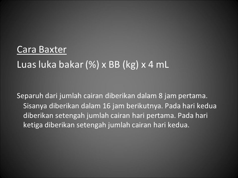 Cara Baxter Luas luka bakar (%) x BB (kg) x 4 mL Separuh dari jumlah cairan diberikan dalam 8 jam pertama.