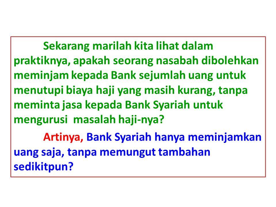 Sekarang marilah kita lihat dalam praktiknya, apakah seorang nasabah dibolehkan meminjam kepada Bank sejumlah uang untuk menutupi biaya haji yang masih kurang, tanpa meminta jasa kepada Bank Syariah untuk mengurusi masalah haji-nya.