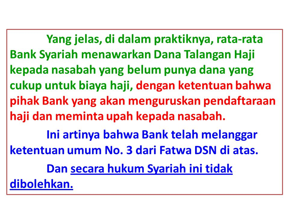 Yang jelas, di dalam praktiknya, rata-rata Bank Syariah menawarkan Dana Talangan Haji kepada nasabah yang belum punya dana yang cukup untuk biaya haji, dengan ketentuan bahwa pihak Bank yang akan menguruskan pendaftaraan haji dan meminta upah kepada nasabah.