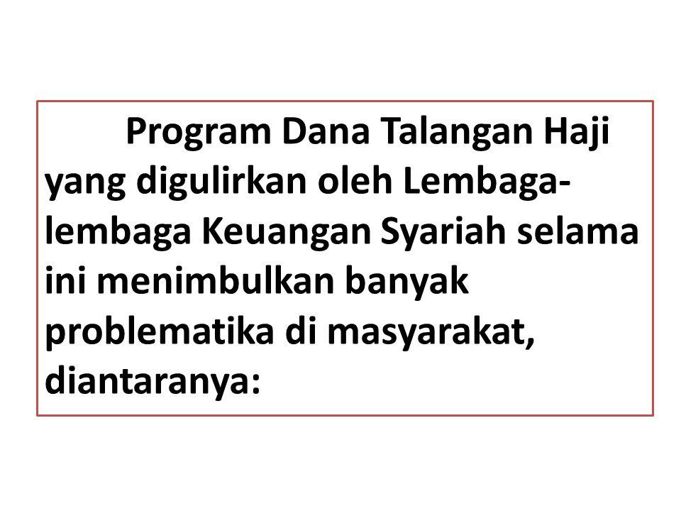 Program Dana Talangan Haji yang digulirkan oleh Lembaga-lembaga Keuangan Syariah selama ini menimbulkan banyak problematika di masyarakat, diantaranya: