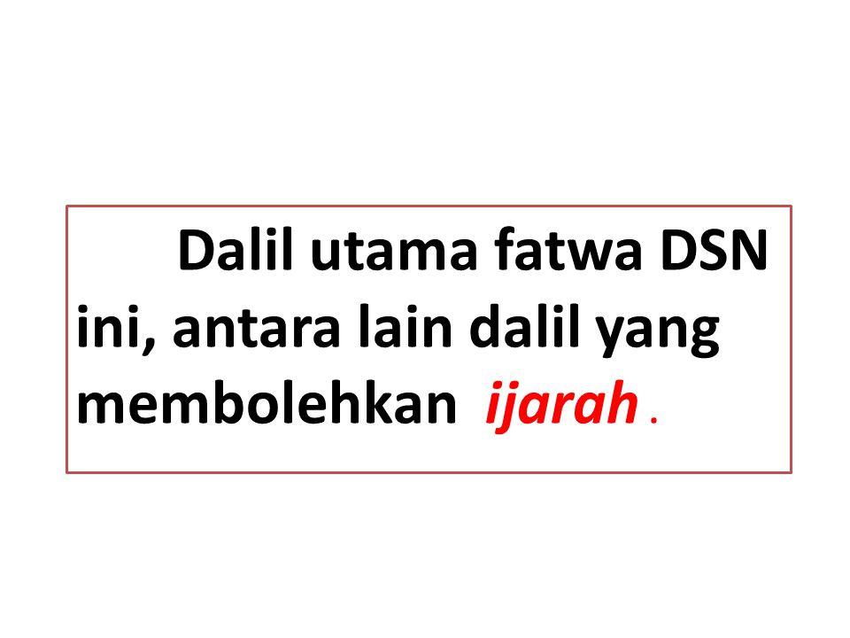 Dalil utama fatwa DSN ini, antara lain dalil yang membolehkan ijarah .