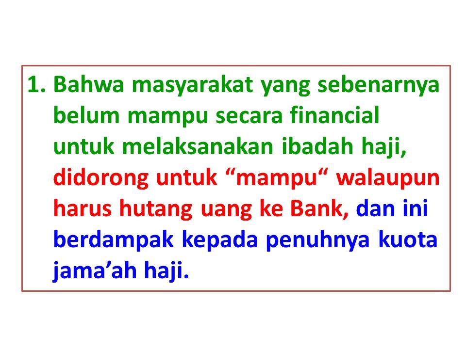 Bahwa masyarakat yang sebenarnya belum mampu secara financial untuk melaksanakan ibadah haji, didorong untuk mampu walaupun harus hutang uang ke Bank, dan ini berdampak kepada penuhnya kuota jama'ah haji.