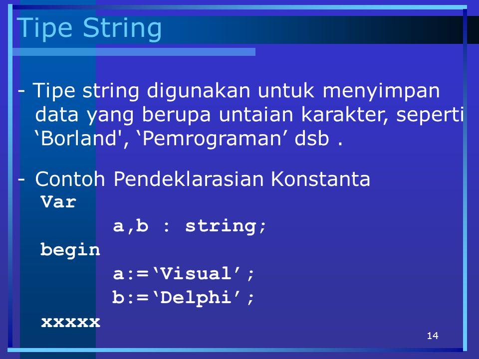 Tipe String - Tipe string digunakan untuk menyimpan data yang berupa untaian karakter, seperti 'Borland , 'Pemrograman' dsb .
