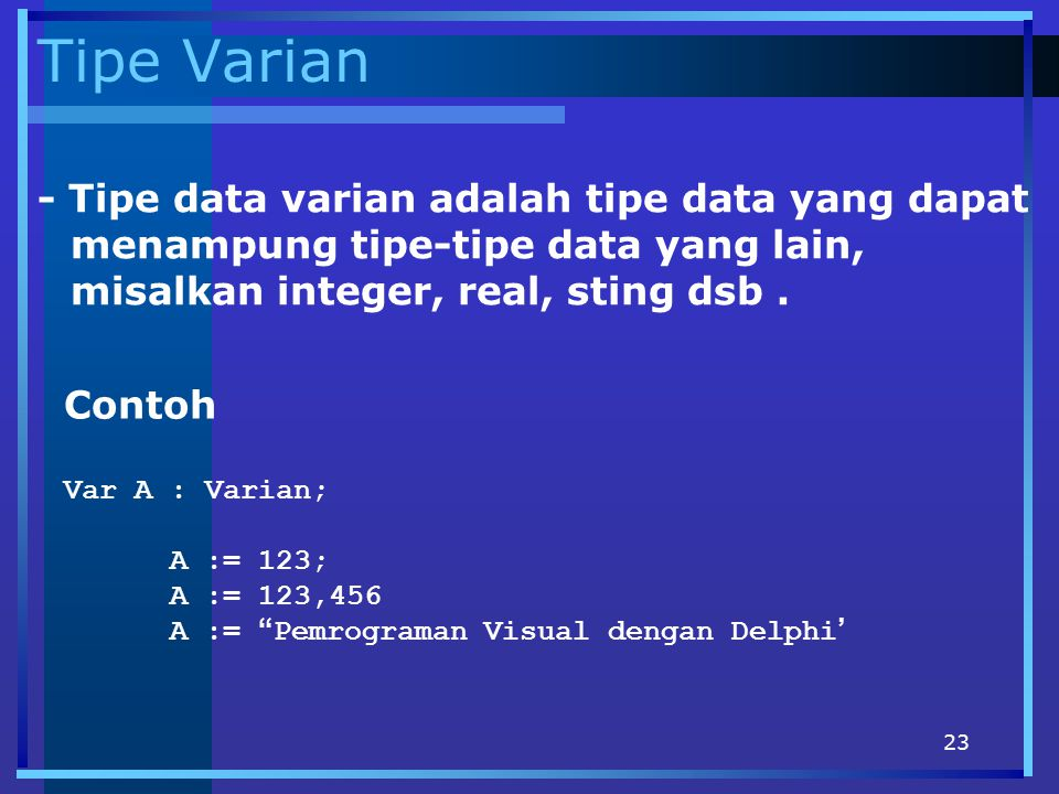 Tipe Varian - Tipe data varian adalah tipe data yang dapat menampung tipe-tipe data yang lain, misalkan integer, real, sting dsb .