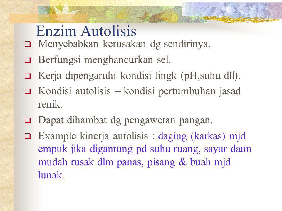 Enzim Autolisis Menyebabkan kerusakan dg sendirinya.