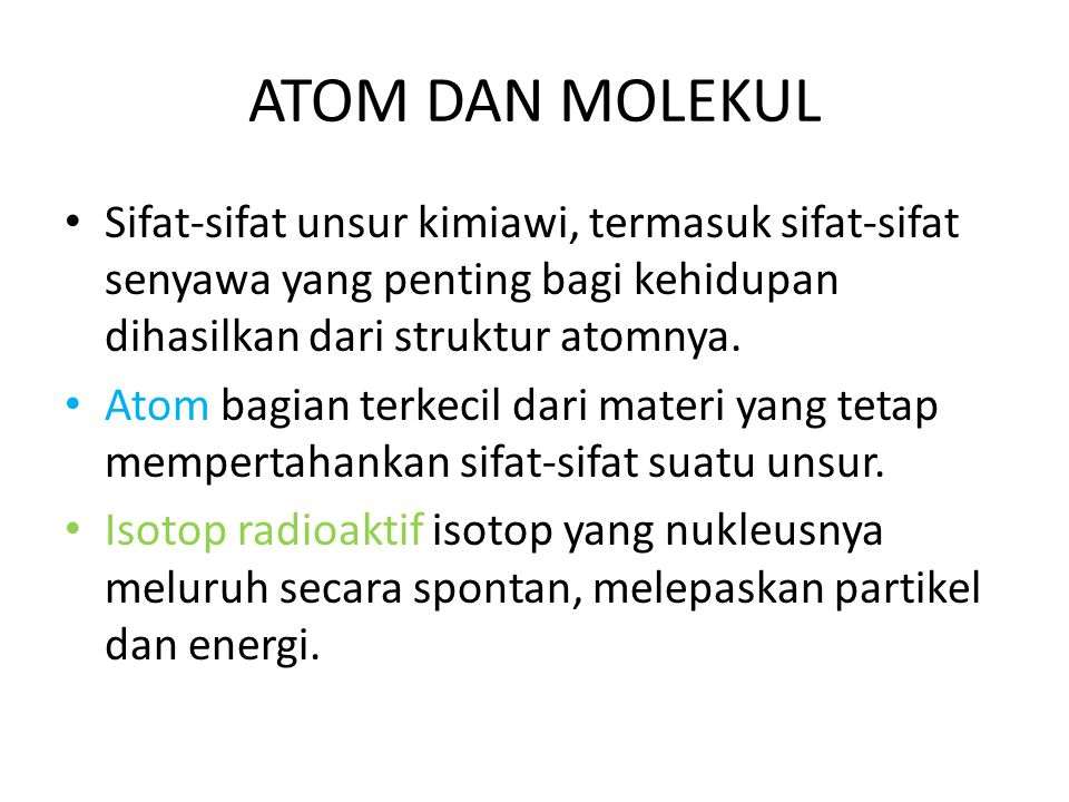 ATOM DAN MOLEKUL Sifat-sifat unsur kimiawi, termasuk sifat-sifat senyawa yang penting bagi kehidupan dihasilkan dari struktur atomnya.