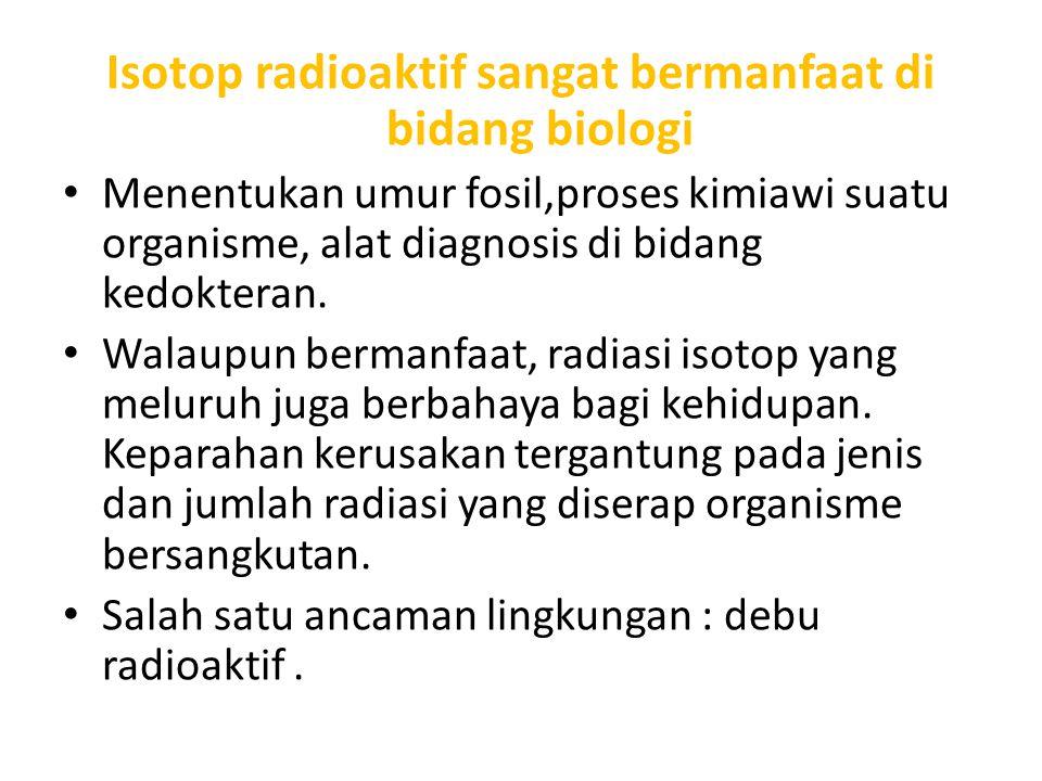 Isotop radioaktif sangat bermanfaat di bidang biologi