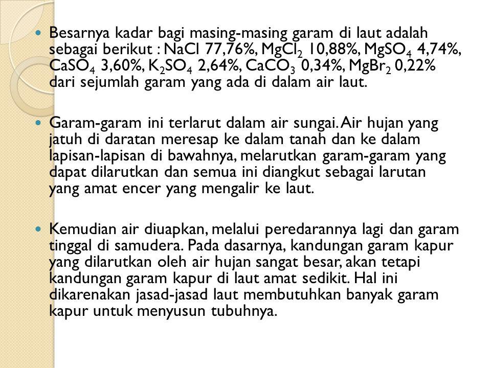 Besarnya kadar bagi masing-masing garam di laut adalah sebagai berikut : NaCl 77,76%, MgCl2 10,88%, MgSO4 4,74%, CaSO4 3,60%, K2SO4 2,64%, CaCO3 0,34%, MgBr2 0,22% dari sejumlah garam yang ada di dalam air laut.
