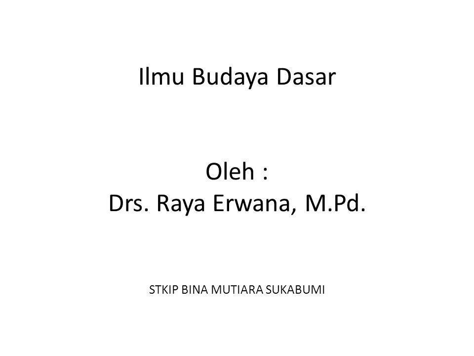 Ilmu Budaya Dasar Oleh : Drs. Raya Erwana, M. Pd