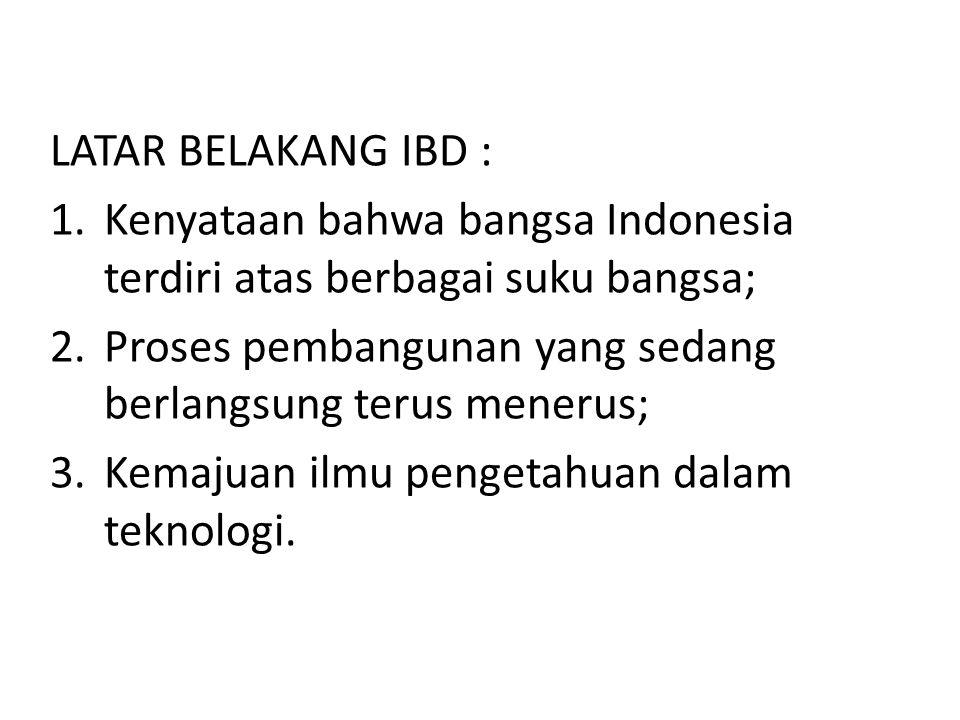 LATAR BELAKANG IBD : Kenyataan bahwa bangsa Indonesia terdiri atas berbagai suku bangsa; Proses pembangunan yang sedang berlangsung terus menerus;