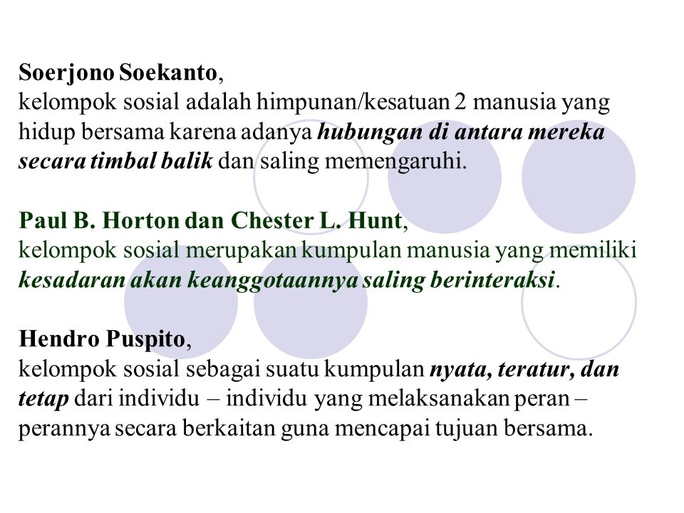 Soerjono Soekanto, kelompok sosial adalah himpunan/kesatuan 2 manusia yang hidup bersama karena adanya hubungan di antara mereka secara timbal balik dan saling memengaruhi.
