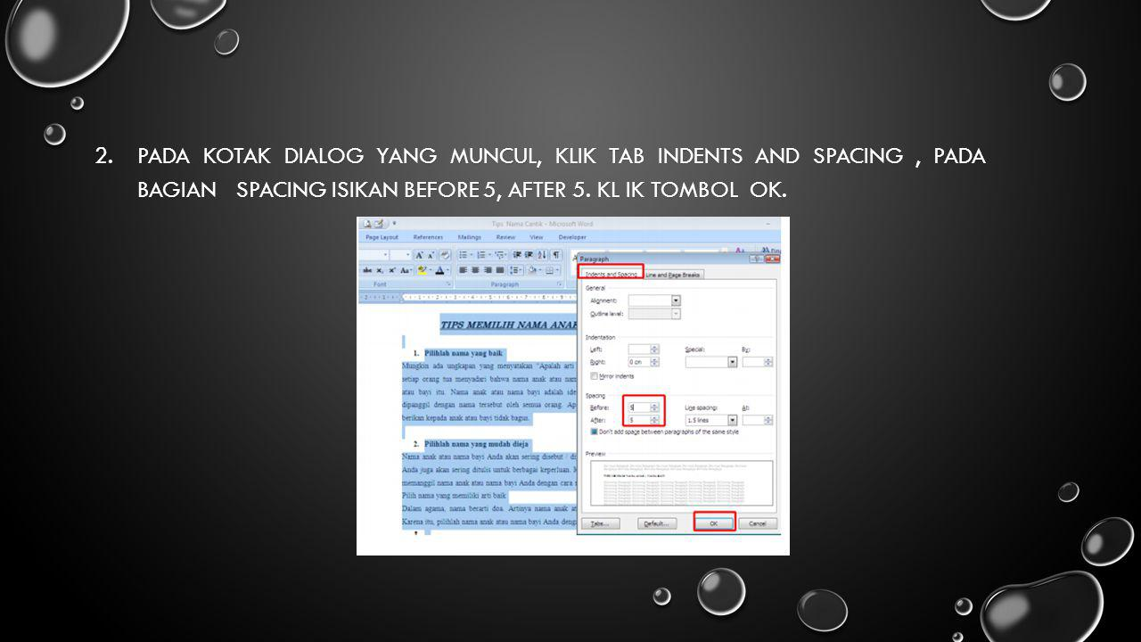 Pada kotak dialog yang muncul, Klik tab indents and spacing , pada bagian spacing isikan Before 5, After 5.