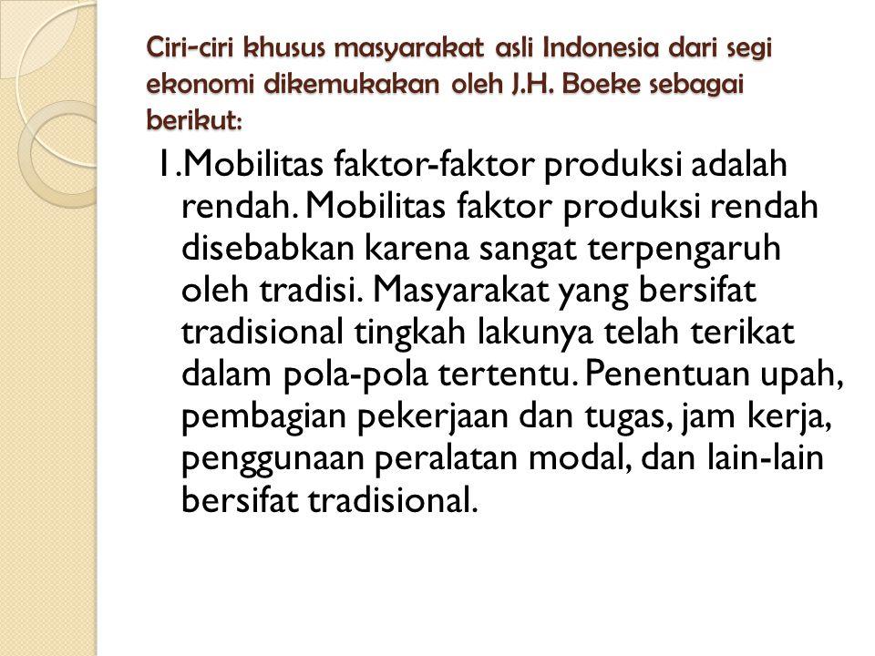 Ciri-ciri khusus masyarakat asli Indonesia dari segi ekonomi dikemukakan oleh J.H. Boeke sebagai berikut: