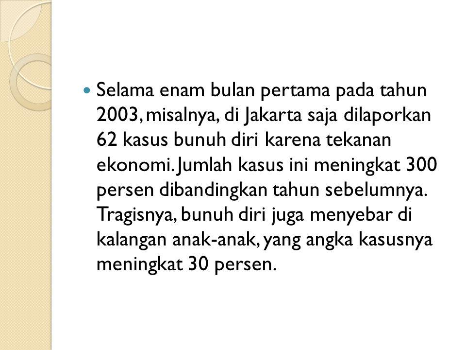 Selama enam bulan pertama pada tahun 2003, misalnya, di Jakarta saja dilaporkan 62 kasus bunuh diri karena tekanan ekonomi.