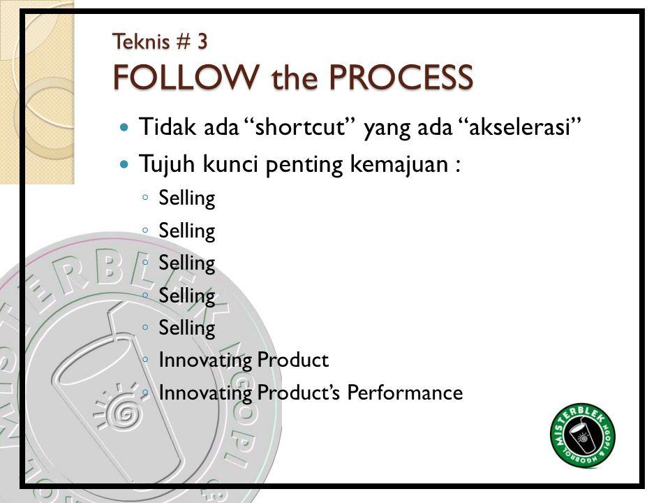 Teknis # 3 FOLLOW the PROCESS