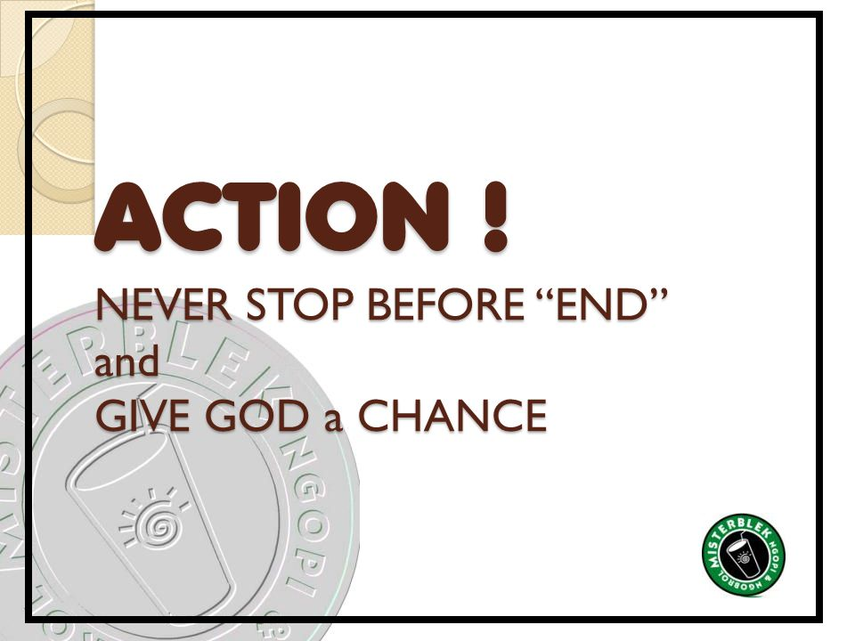 ACTION ! NEVER STOP BEFORE END and GIVE GOD a CHANCE