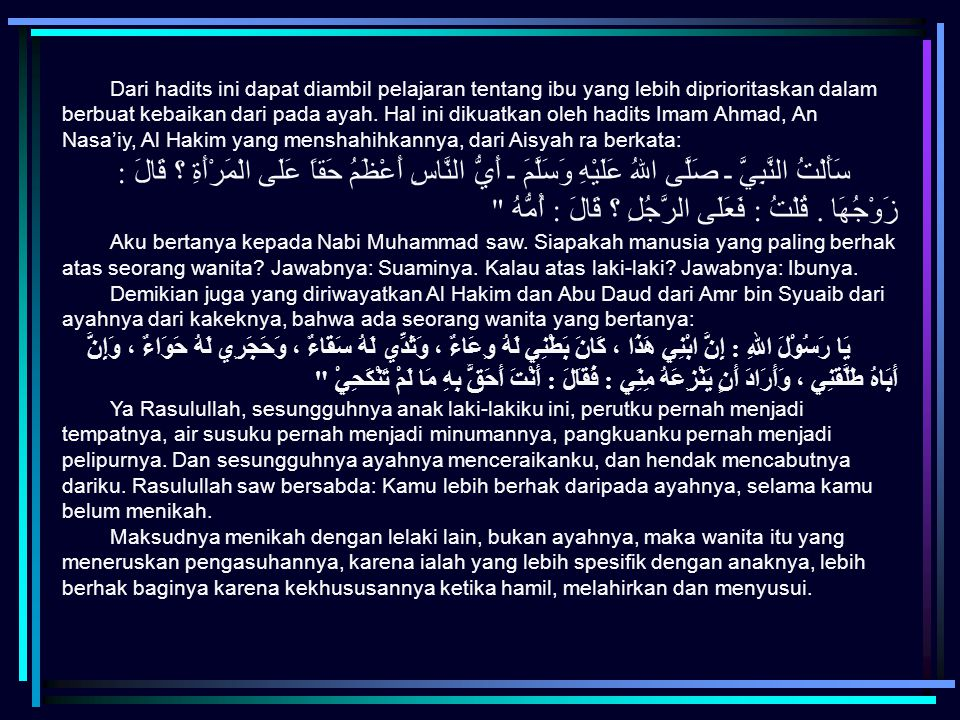 Dari hadits ini dapat diambil pelajaran tentang ibu yang lebih diprioritaskan dalam berbuat kebaikan dari pada ayah. Hal ini dikuatkan oleh hadits Imam Ahmad, An Nasa'iy, Al Hakim yang menshahihkannya, dari Aisyah ra berkata: