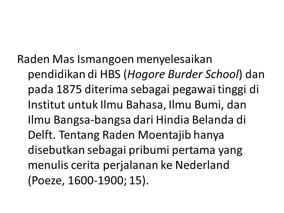 Raden Mas Ismangoen menyelesaikan pendidikan di HBS (Hogore Burder School) dan pada 1875 diterima sebagai pegawai tinggi di Institut untuk Ilmu Bahasa, Ilmu Bumi, dan Ilmu Bangsa-bangsa dari Hindia Belanda di Delft.