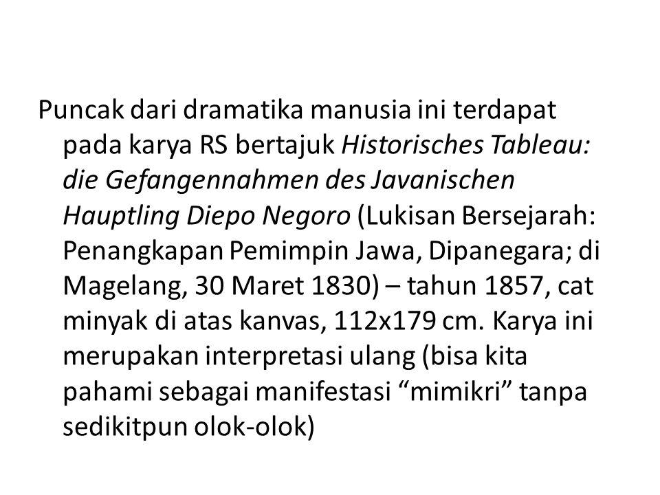 Puncak dari dramatika manusia ini terdapat pada karya RS bertajuk Historisches Tableau: die Gefangennahmen des Javanischen Hauptling Diepo Negoro (Lukisan Bersejarah: Penangkapan Pemimpin Jawa, Dipanegara; di Magelang, 30 Maret 1830) – tahun 1857, cat minyak di atas kanvas, 112x179 cm.