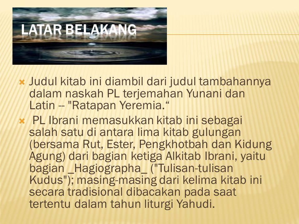 Latar Belakang Judul kitab ini diambil dari judul tambahannya dalam naskah PL terjemahan Yunani dan Latin -- Ratapan Yeremia.