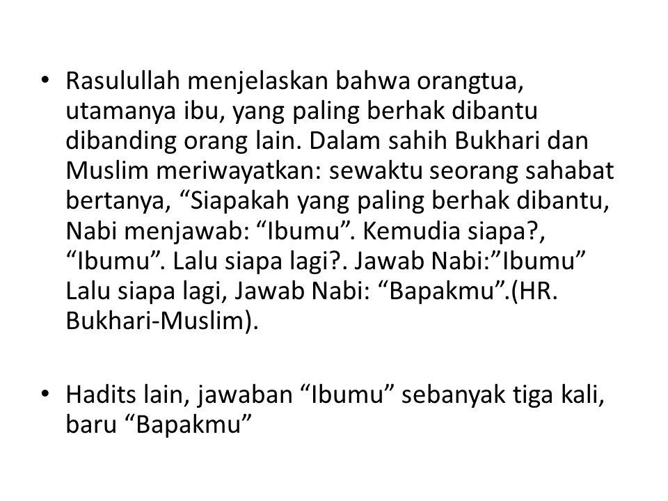 Rasulullah menjelaskan bahwa orangtua, utamanya ibu, yang paling berhak dibantu dibanding orang lain. Dalam sahih Bukhari dan Muslim meriwayatkan: sewaktu seorang sahabat bertanya, Siapakah yang paling berhak dibantu, Nabi menjawab: Ibumu . Kemudia siapa , Ibumu . Lalu siapa lagi . Jawab Nabi: Ibumu Lalu siapa lagi, Jawab Nabi: Bapakmu .(HR. Bukhari-Muslim).