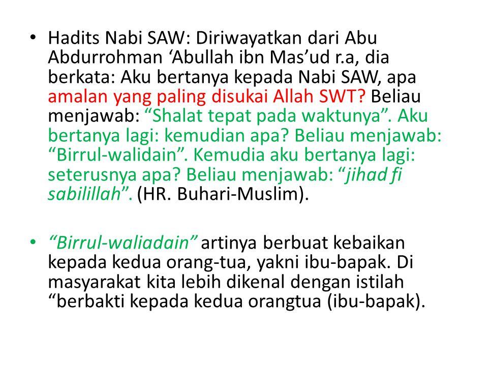 Hadits Nabi SAW: Diriwayatkan dari Abu Abdurrohman 'Abullah ibn Mas'ud r.a, dia berkata: Aku bertanya kepada Nabi SAW, apa amalan yang paling disukai Allah SWT Beliau menjawab: Shalat tepat pada waktunya . Aku bertanya lagi: kemudian apa Beliau menjawab: Birrul-walidain . Kemudia aku bertanya lagi: seterusnya apa Beliau menjawab: jihad fi sabilillah . (HR. Buhari-Muslim).