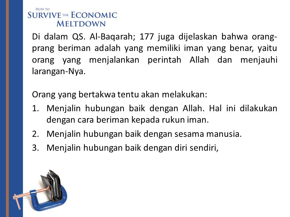 Di dalam QS. Al-Baqarah; 177 juga dijelaskan bahwa orang-prang beriman adalah yang memiliki iman yang benar, yaitu orang yang menjalankan perintah Allah dan menjauhi larangan-Nya.