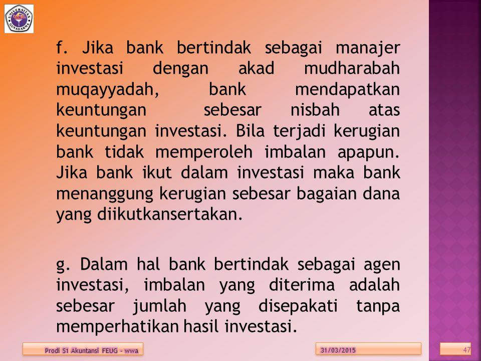 f. Jika bank bertindak sebagai manajer investasi dengan akad mudharabah muqayyadah, bank mendapatkan keuntungan sebesar nisbah atas keuntungan investasi. Bila terjadi kerugian bank tidak memperoleh imbalan apapun. Jika bank ikut dalam investasi maka bank menanggung kerugian sebesar bagaian dana yang diikutkansertakan. g. Dalam hal bank bertindak sebagai agen investasi, imbalan yang diterima adalah sebesar jumlah yang disepakati tanpa memperhatikan hasil investasi.