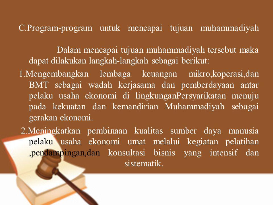 C.Program-program untuk mencapai tujuan muhammadiyah Dalam mencapai tujuan muhammadiyah tersebut maka dapat dilakukan langkah-langkah sebagai berikut: 1.Mengembangkan lembaga keuangan mikro,koperasi,dan BMT sebagai wadah kerjasama dan pemberdayaan antar pelaku usaha ekonomi di lingkunganPersyarikatan menuju pada kekuatan dan kemandirian Muhammadiyah sebagai gerakan ekonomi.